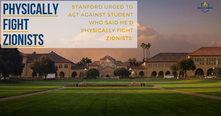STANFORD URGED TO ACT AGAINST STUDENT WHO SAID HE'D 'PHYSICALLY FIGHT ZIONISTS'