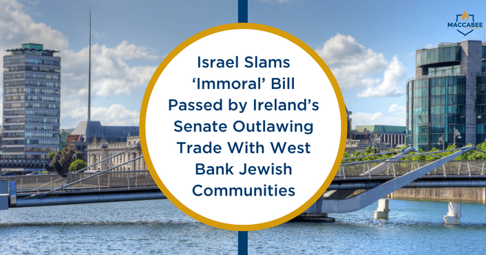 Israel Slams 'Immoral' Bill Passed by Ireland's Senate Outlawing Trade With West Bank Jewish Communities